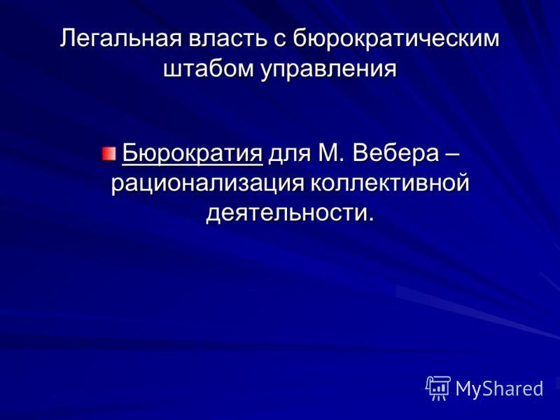 Легальная власть с бюрократическим штабом управления Бюрократия для М. Вебера – рационализация коллективной деятельности.