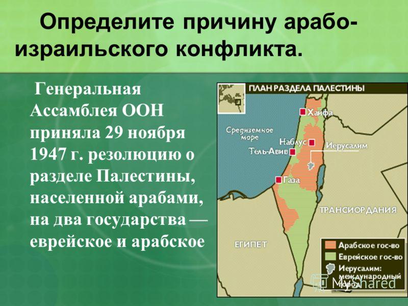 Определите причину арабо- израильского конфликта. Г енеральная Ассамблея ООН приняла 29 ноября 1947 г. резолюцию о разделе Палестины, населенной арабами, на два государства еврейское и арабское