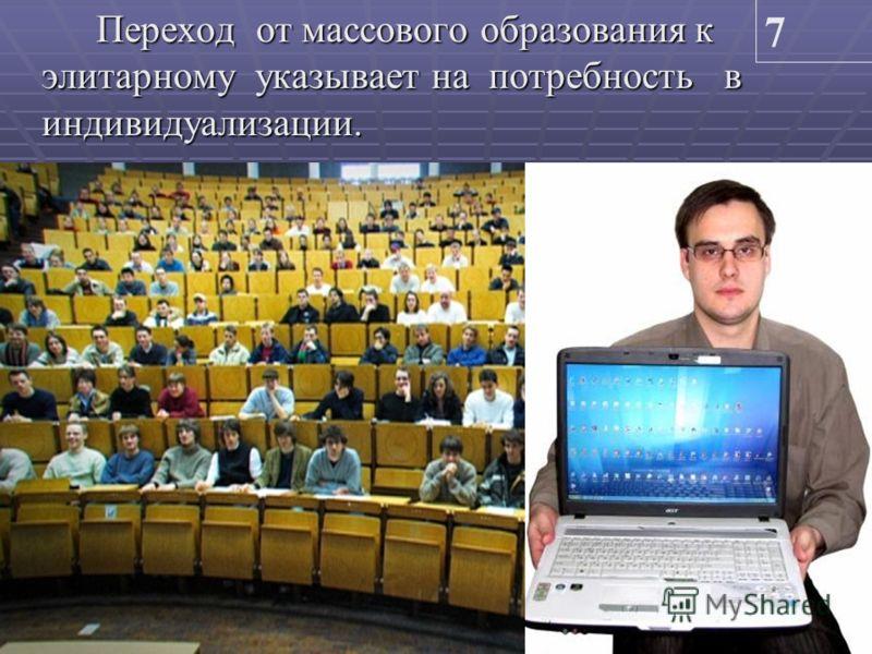 Переход от массового образования к элитарному указывает на потребность в индивидуализации. 7