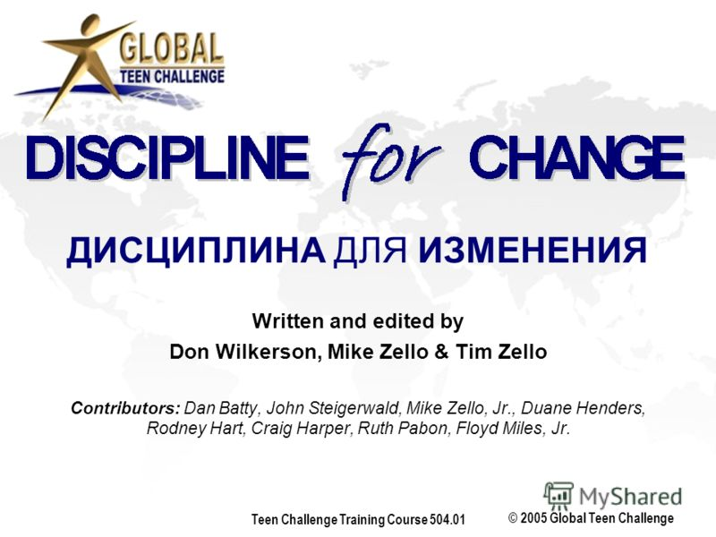 © 2005 Global Teen Challenge Teen Challenge Training Course 504.01 Written and edited by Don Wilkerson, Mike Zello & Tim Zello Contributors: Dan Batty, John Steigerwald, Mike Zello, Jr., Duane Henders, Rodney Hart, Craig Harper, Ruth Pabon, Floyd Mil