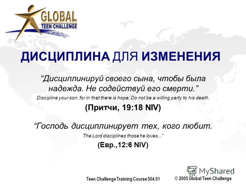 © 2005 Global Teen Challenge Teen Challenge Training Course 504.01 Дисциплинируй своего сына, чтобы была надежда. Не содействуй его смерти. Discipline your son, for in that there is hope; Do not be a willing party to his death. (Притчи, 19:18 NIV) Го