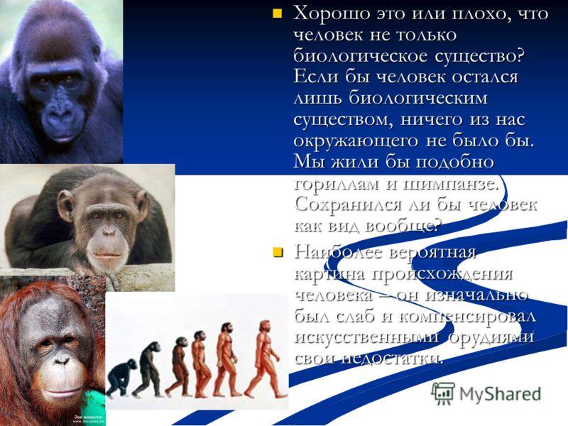 Хорошо это или плохо, что человек не только биологическое существо? Если бы человек остался лишь биологическим существом, ничего из нас окружающего не было бы. Мы жили бы подобно гориллам и шимпанзе. Сохранился ли бы человек как вид вообще? Хорошо эт