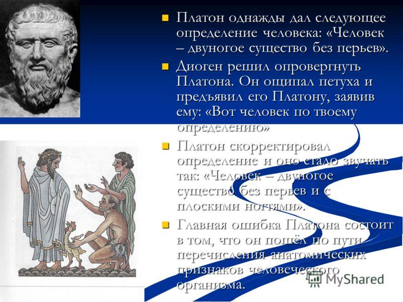 Платон однажды дал следующее определение человека: «Человек – двуногое существо без перьев». Платон однажды дал следующее определение человека: «Человек – двуногое существо без перьев». Диоген решил опровергнуть Платона. Он ощипал петуха и предъявил