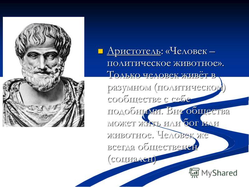 Аристотель: «Человек – политическое животное». Только человек живёт в разумном (политическом) сообществе с себе подобными. Вне общества может жить или бог или животное. Человек же всегда общественен (социален) Аристотель: «Человек – политическое живо