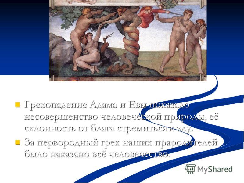 Грехопадение Адама и Евы показало несовершенство человеческой природы, её склонность от блага стремиться к злу. Грехопадение Адама и Евы показало несовершенство человеческой природы, её склонность от блага стремиться к злу. За первородный грех наших