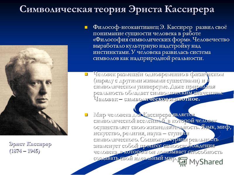 Символическая теория Эрнста Кассирера Философ-неокантианец Э. Кассирер развил своё понимание сущности человека в работе «Философия символических форм». Человечество выработало культурную надстройку над инстинктами. У человека развилась система символ