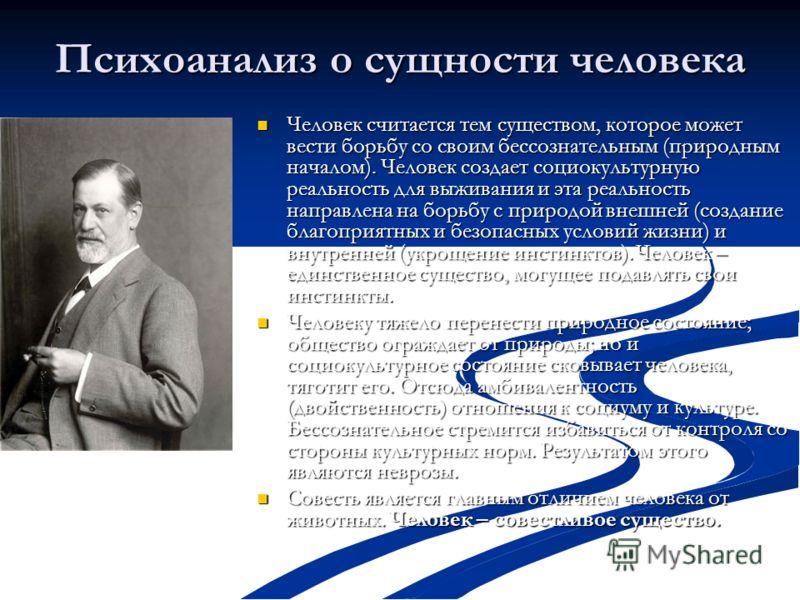 Психоанализ о сущности человека Человек считается тем существом, которое может вести борьбу со своим бессознательным (природным началом). Человек создает социокультурную реальность для выживания и эта реальность направлена на борьбу с природой внешне