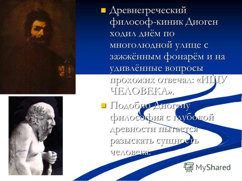 Древнегреческий философ-киник Диоген ходил днём по многолюдной улице с зажжённым фонарём и на удивлённые вопросы прохожих отвечал: «ИЩУ ЧЕЛОВЕКА». Древнегреческий философ-киник Диоген ходил днём по многолюдной улице с зажжённым фонарём и на удивлённы