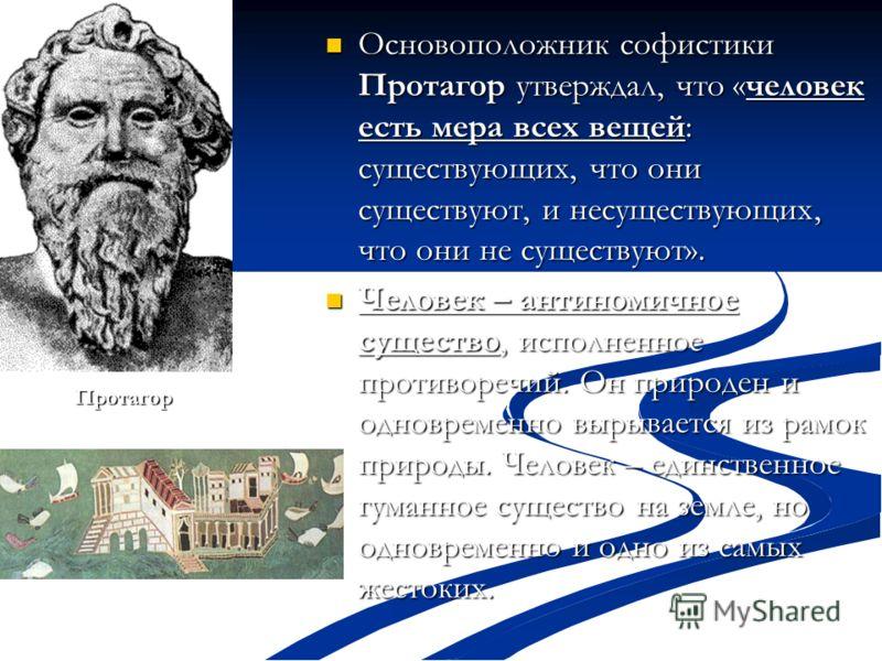 Основоположник софистики Протагор утверждал, что «человек есть мера всех вещей: существующих, что они существуют, и несуществующих, что они не существуют». Основоположник софистики Протагор утверждал, что «человек есть мера всех вещей: существующих,
