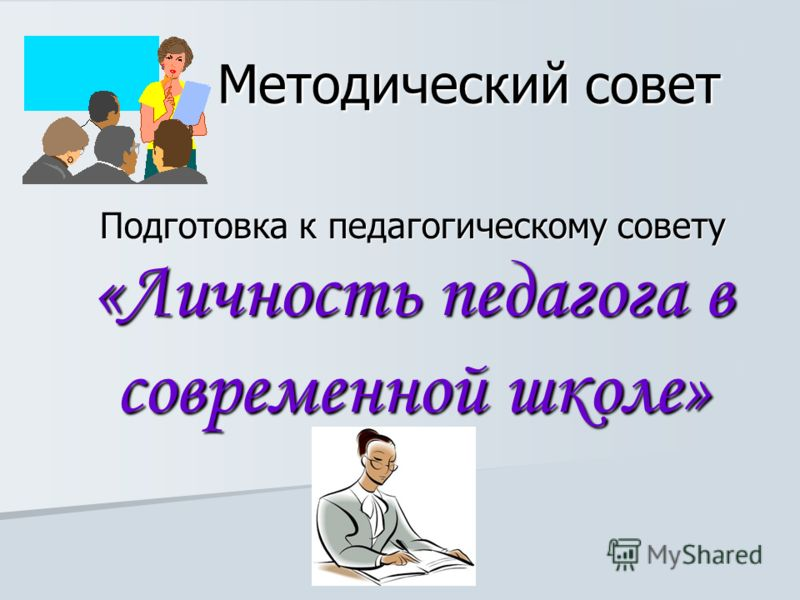 Методический совет Подготовка к педагогическому совету «Личность педагога в современной школе»
