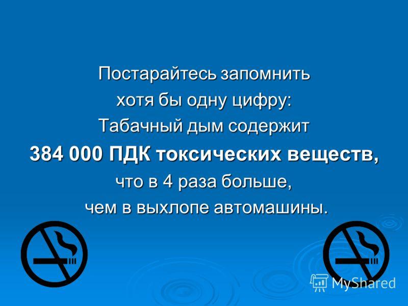 Постарайтесь запомнить хотя бы одну цифру: Табачный дым содержит 384 000 ПДК токсических веществ, что в 4 раза больше, чем в выхлопе автомашины. чем в выхлопе автомашины.