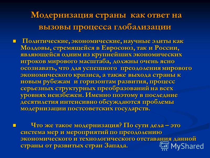 Модернизация страны как ответ на вызовы процесса глобализации Модернизация страны как ответ на вызовы процесса глобализации Политические, экономические, научные элиты как Молдовы, стремящейся в Евросоюз, так и России, являющейся одним из крупнейших э