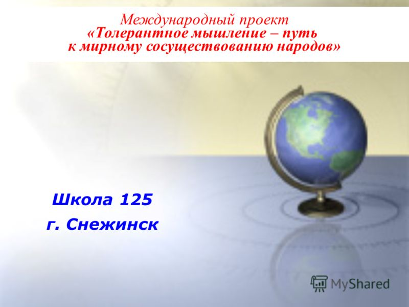 Международный проект «Толерантное мышление – путь к мирному сосуществованию народов» Школа 125 г. Снежинск