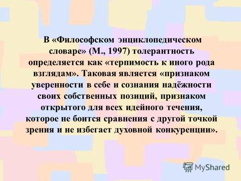 В «Философском энциклопедическом словаре» (М., 1997) толерантность определяется как «терпимость к иного рода взглядам». Таковая является «признаком уверенности в себе и сознания надёжности своих собственных позиций, признаком открытого для всех идейн