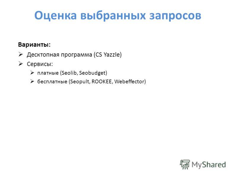 Оценка выбранных запросов Варианты: Десктопная программа (CS Yazzle) Сервисы: платные (Seolib, Seobudget) бесплатные (Seopult, ROOKEE, Webeffector)