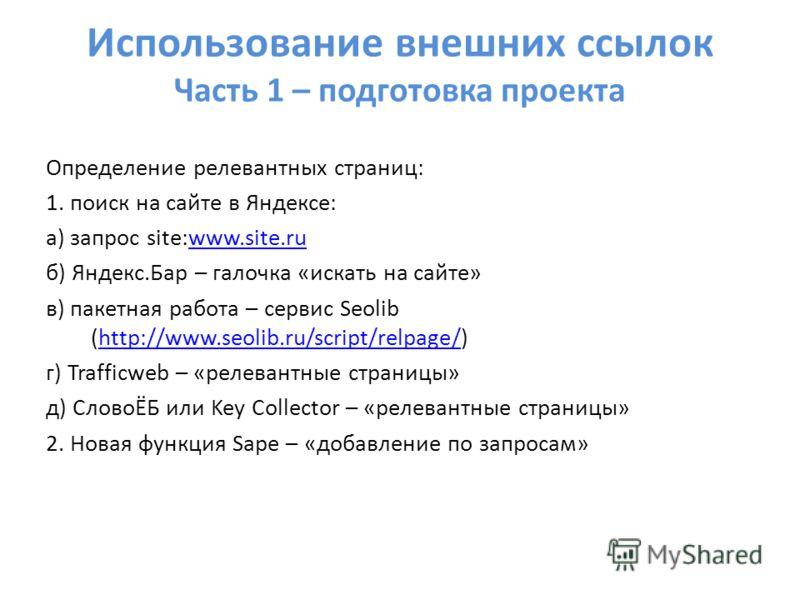 Использование внешних ссылок Часть 1 – подготовка проекта Определение релевантных страниц: 1. поиск на сайте в Яндексе: а) запрос site:www.site.ruwww.site.ru б) Яндекс.Бар – галочка «искать на сайте» в) пакетная работа – сервис Seolib (http://www.seo