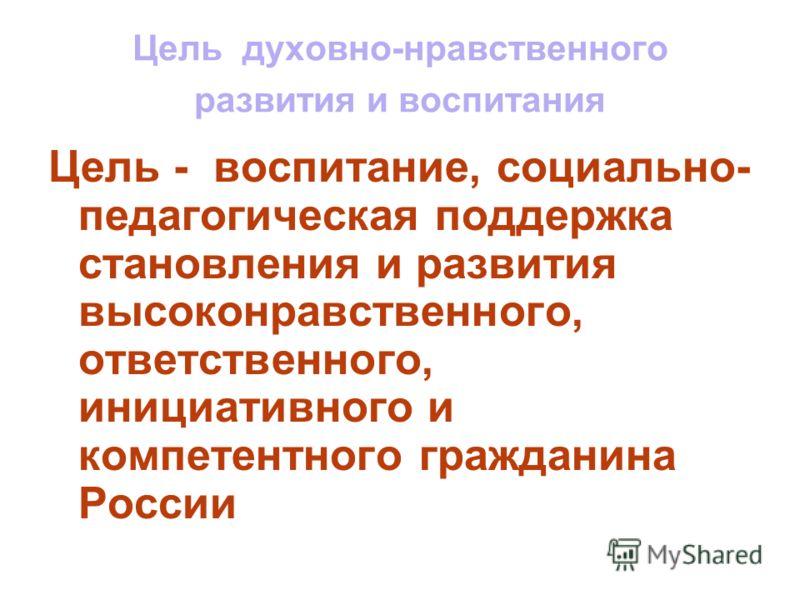 Цель духовно-нравственного развития и воспитания Цель - воспитание, социально- педагогическая поддержка становления и развития высоконравственного, ответственного, инициативного и компетентного гражданина России