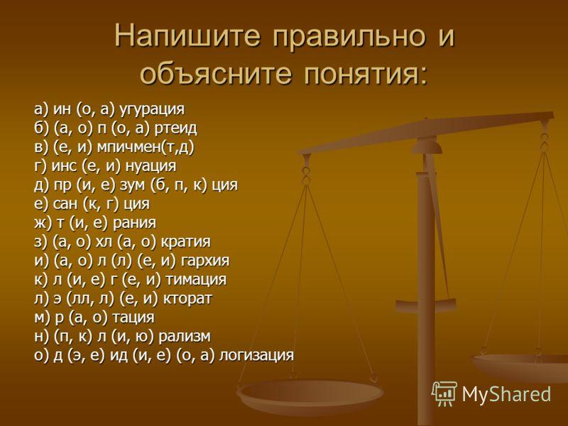 Напишите правильно и объясните понятия: а) ин (о, а) угурация б) (а, о) п (о, а) ртеид в) (е, и) мпичмен(т,д) г) инс (е, и) нуация д) пр (и, е) зум (б, п, к) ция е) сан (к, г) ция ж) т (и, е) рания з) (а, о) хл (а, о) кратия и) (а, о) л (л) (е, и) га