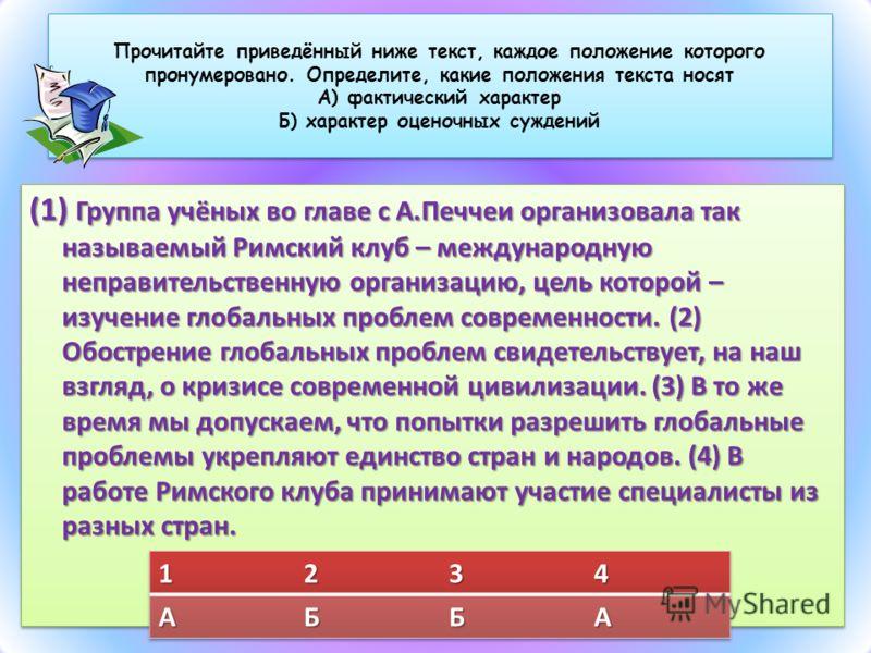 Прочитайте приведённый ниже текст, каждое положение которого пронумеровано. Определите, какие положения текста носят А) фактический характер Б) характер оценочных суждений (1) Группа учёных во главе с А.Печчеи организовала так называемый Римский клуб