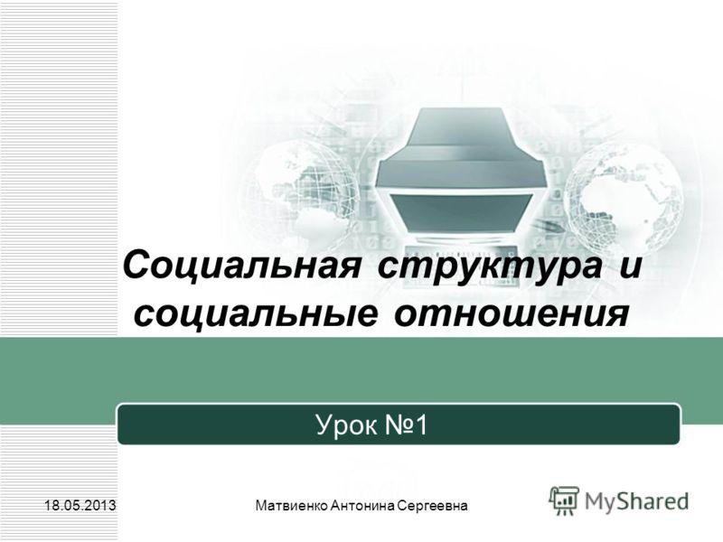 Социальная структура и социальные отношения Урок 1 18.05.2013Матвиенко Антонина Сергеевна