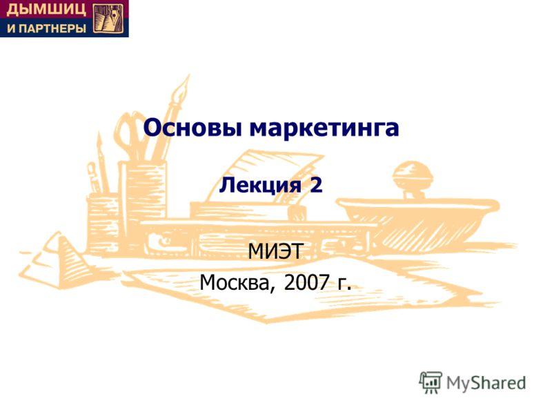 Основы маркетинга Лекция 2 МИЭТ Москва, 2007 г.