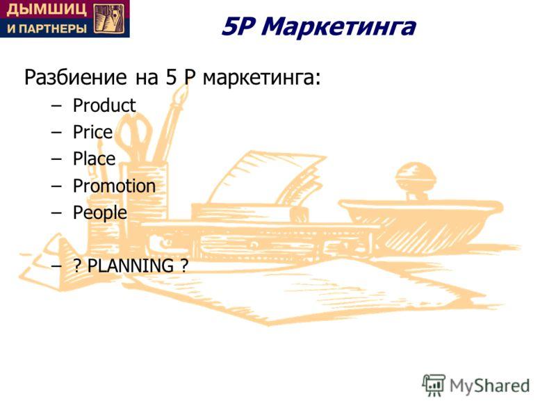 5Р Маркетинга Разбиение на 5 P маркетинга: –Product –Price –Place –Promotion –People –? PLANNING ?