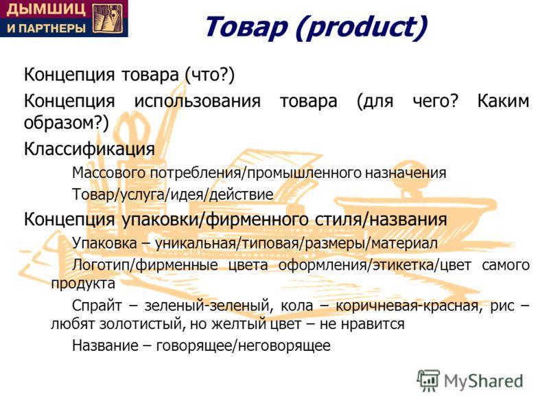 Товар (product) Концепция товара (что?) Концепция использования товара (для чего? Каким образом?) Классификация Массового потребления/промышленного назначения Товар/услуга/идея/действие Концепция упаковки/фирменного стиля/названия Упаковка – уникальн