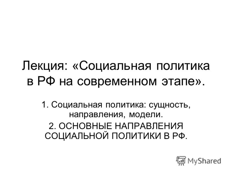 Лекция: «Социальная политика в РФ на современном этапе». 1. Социальная политика: сущность, направления, модели. 2. ОСНОВНЫЕ НАПРАВЛЕНИЯ СОЦИАЛЬНОЙ ПОЛИТИКИ В РФ.