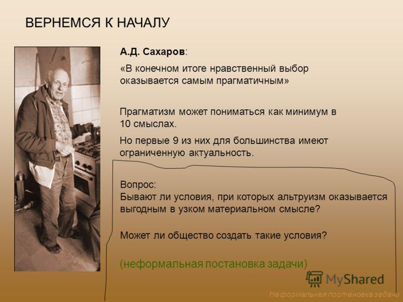 А.Д. Сахаров: «В конечном итоге нравственный выбор оказывается самым прагматичным» Вопрос: Бывают ли условия, при которых альтруизм оказывается выгодным в узком материальном смысле? Может ли общество создать такие условия? ВЕРНЕМСЯ К НАЧАЛУ Прагматиз