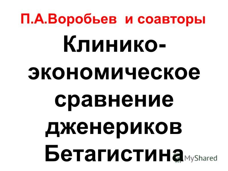 П.А.Воробьев и соавторы Клинико- экономическое сравнение дженериков Бетагистина