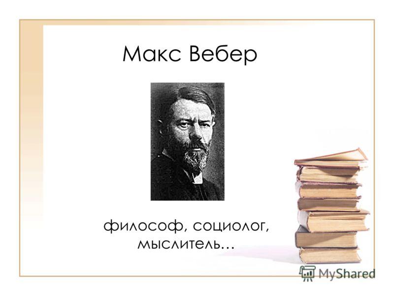 Макс Вебер философ, социолог, мыслитель…