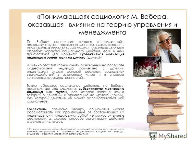 «Понимающая» социология М. Вебера, оказавшая влияние на теорию управления и менеджмента По Веберу социология является «понимающей», поскольку «изучает поведение личности, вкладывающей в свои действия определенный смысл». «Действие человека обретает х