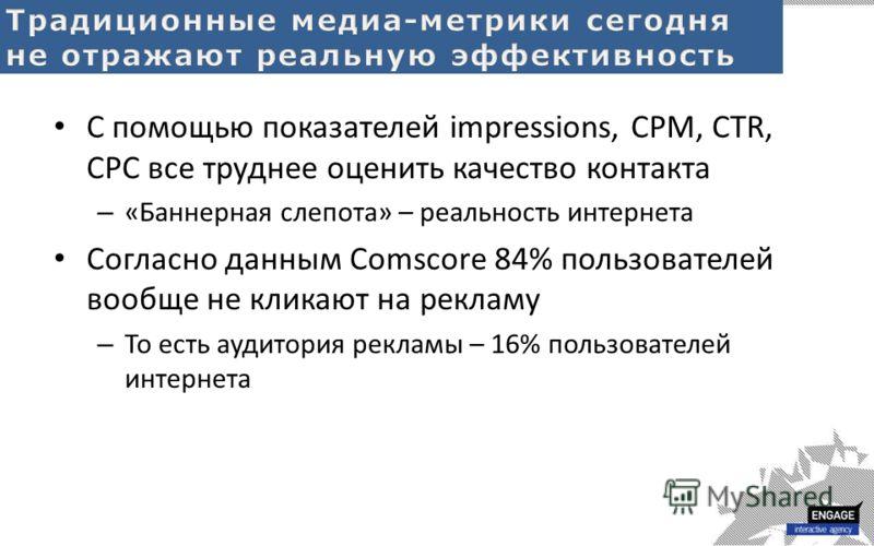 С помощью показателей impressions, CPM, CTR, CPC все труднее оценить качество контакта – «Баннерная слепота» – реальность интернета Согласно данным Comscore 84% пользователей вообще не кликают на рекламу – То есть аудитория рекламы – 16% пользователе
