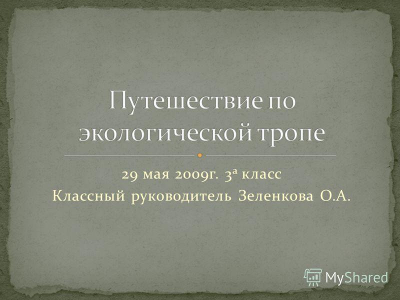 29 мая 2009г. 3 а класс Классный руководитель Зеленкова О.А.