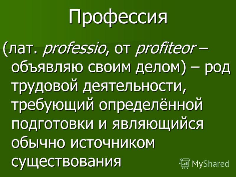 Профессия (лат. professio, от profiteor – объявляю своим делом) – род трудовой деятельности, требующий определённой подготовки и являющийся обычно источником существования