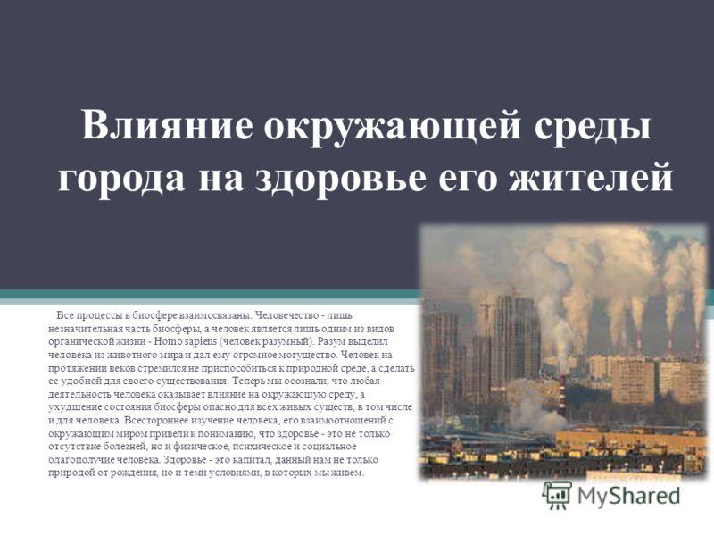 Влияние окружающей среды города на здоровье его жителей Все процессы в биосфере взаимосвязаны. Человечество - лишь незначительная часть биосферы, а человек является лишь одним из видов органической жизни - Homo sapiens (человек разумный). Разум выдел