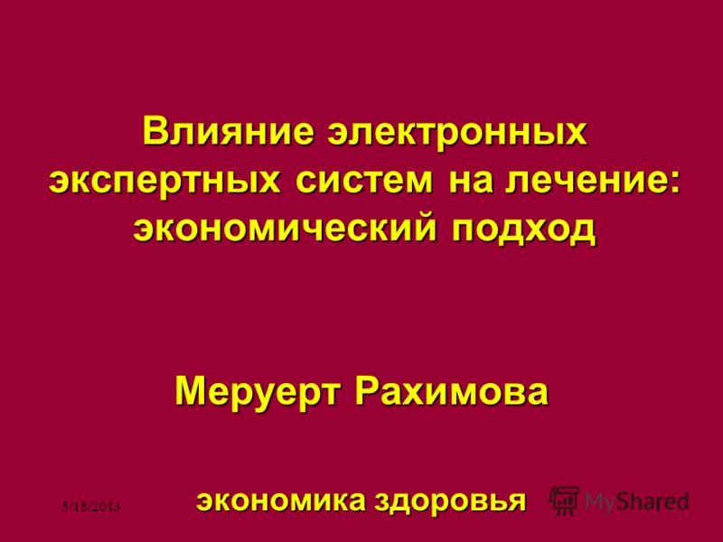 5/18/20131 Влияние электронных экспертных систем на лечение: экономический подход Меруерт Рахимова экономика здоровья