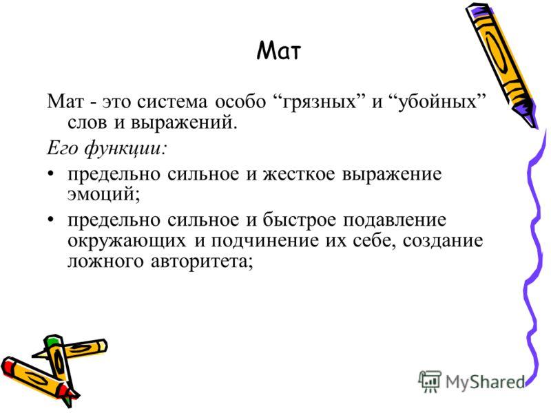 Мат Мат - это система особо грязных и убойных слов и выражений. Его функции: предельно сильное и жесткое выражение эмоций; предельно сильное и быстрое подавление окружающих и подчинение их себе, создание ложного авторитета;