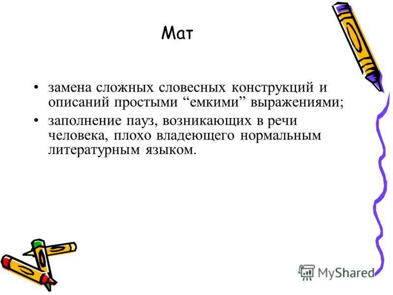 Мат замена сложных словесных конструкций и описаний простыми емкими выражениями; заполнение пауз, возникающих в речи человека, плохо владеющего нормальным литературным языком.
