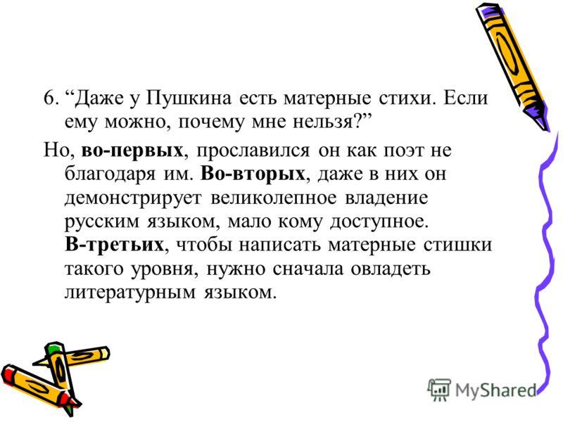 6. Даже у Пушкина есть матерные стихи. Если ему можно, почему мне нельзя? Но, во-первых, прославился он как поэт не благодаря им. Во-вторых, даже в них он демонстрирует великолепное владение русским языком, мало кому доступное. В-третьих, чтобы напис