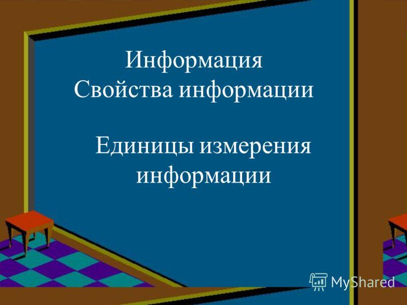 Информация Свойства информации Единицы измерения информации