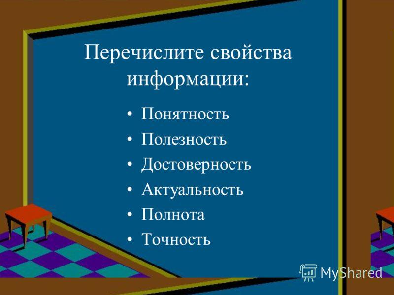 Перечислите свойства информации: Понятность Полезность Достоверность Актуальность Полнота Точность