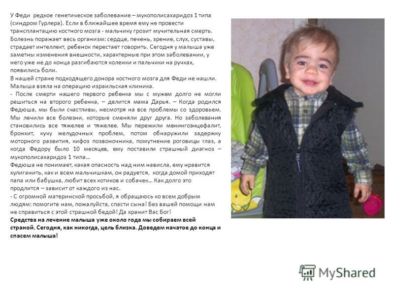 У Феди редкое генетическое заболевание – мукополисахаридоз 1 типа (синдром Гурлера). Если в ближайшее время ему не провести трансплантацию костного мозга - мальчику грозит мучительная смерть. Болезнь поражает весь организм: сердце, печень, зрение, сл