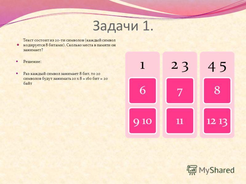 Задачи 1. Текст состоит из 20-ти символов (каждый символ кодируется 8 битами). Сколько места в памяти он занимает? Решение: Раз каждый символ занимает 8 бит, то 20 символов будут занимать 20 х 8 = 160 бит = 20 байт