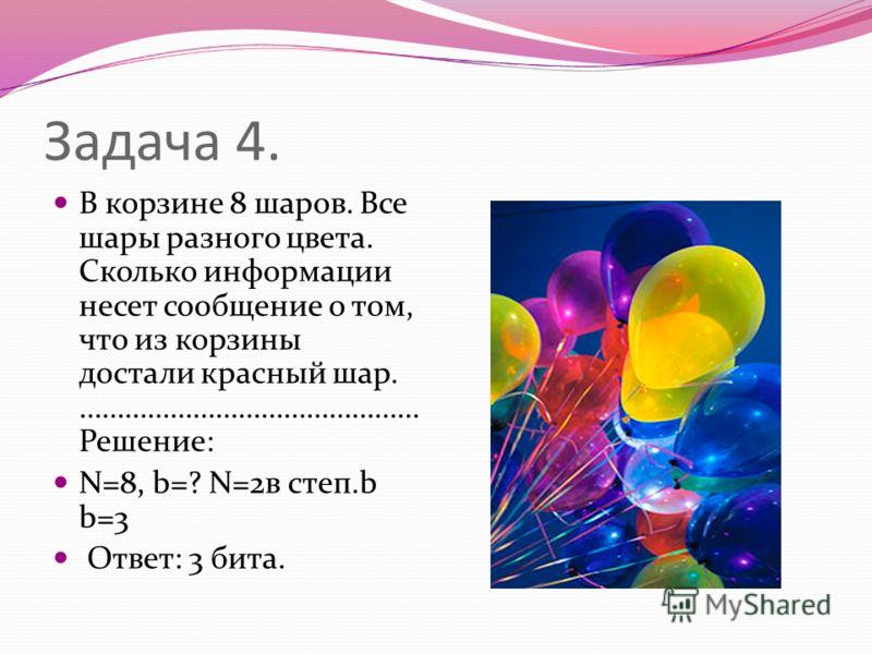 Задача 4. В корзине 8 шаров. Все шары разного цвета. Сколько информации несет сообщение о том, что из корзины достали красный шар. ……………………………………… Решение: N=8, b=? N=2в степ.b b=3 Ответ: 3 бита.