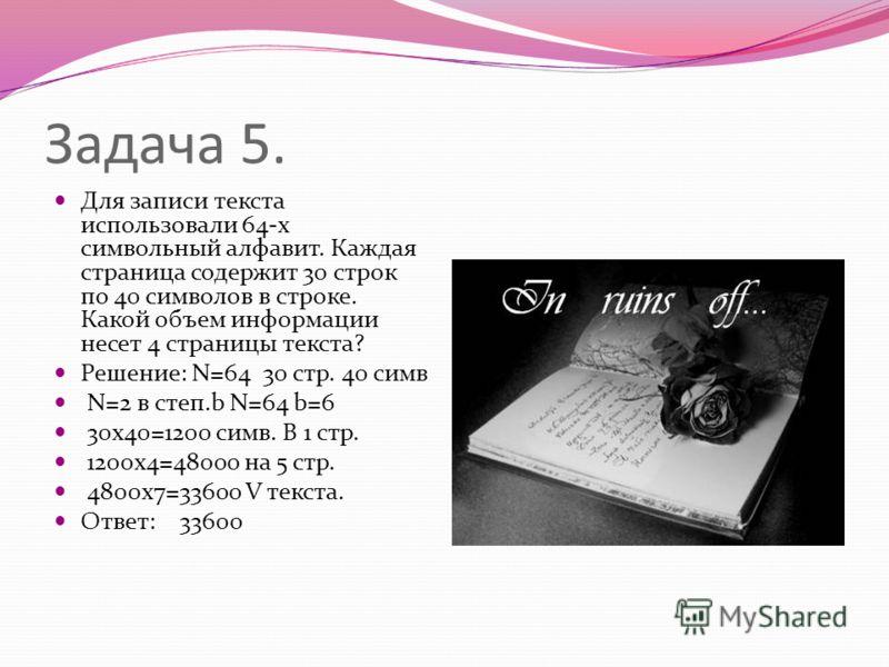 Задача 5. Для записи текста использовали 64-х символьный алфавит. Каждая страница содержит 30 строк по 40 символов в строке. Какой объем информации несет 4 страницы текста? Решение: N=64 30 стр. 40 симв N=2 в степ.b N=64 b=6 30х40=1200 симв. В 1 стр.