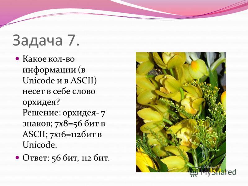 Задача 7. Какое кол-во информации (в Unicode и в ASCII) несет в себе слово орхидея? Решение: орхидея- 7 знаков; 7х8=56 бит в ASCII; 7х16=112бит в Unicode. Ответ: 56 бит, 112 бит.