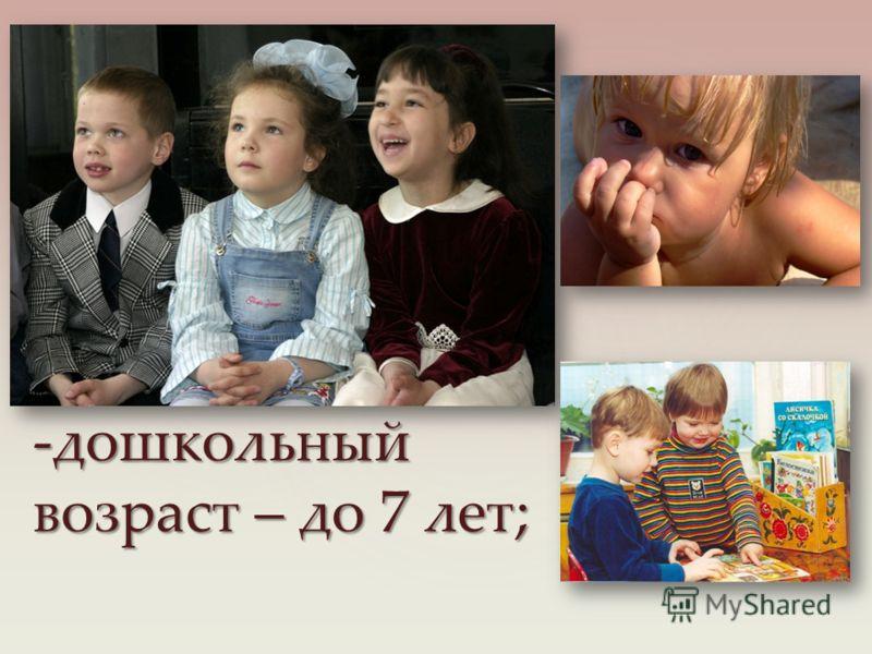 -дошкольный возраст – до 7 лет;