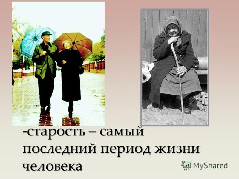 -старость – самый последний период жизни человека