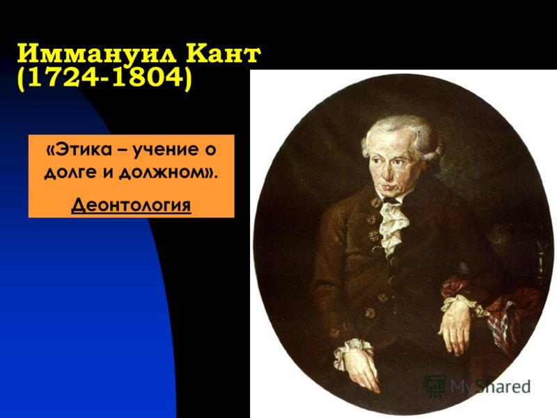 Иммануил Кант (1724-1804) «Этика – учение о долге и должном». Деонтология
